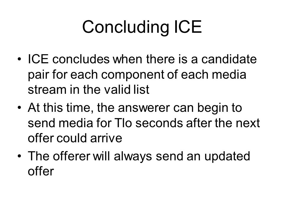 Concluding ICE ICE concludes when there is a candidate pair for each component of each media stream in the valid list At this time, the answerer can b