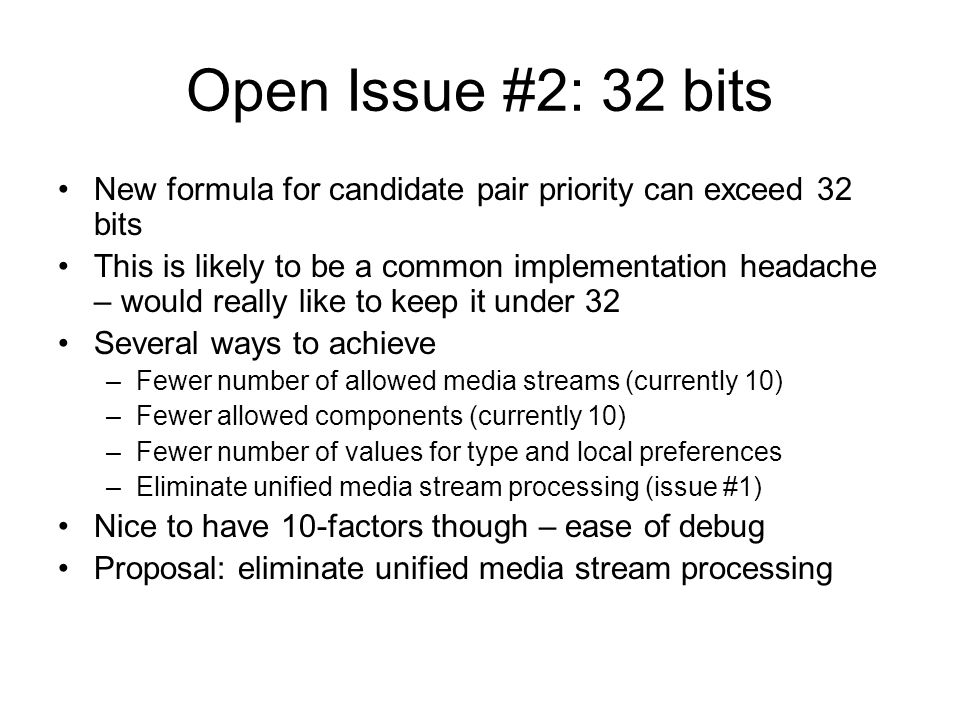 Open Issue #2: 32 bits New formula for candidate pair priority can exceed 32 bits This is likely to be a common implementation headache – would really