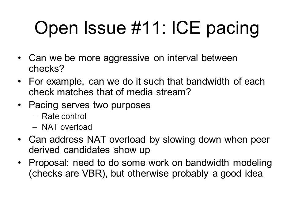 Open Issue #11: ICE pacing Can we be more aggressive on interval between checks? For example, can we do it such that bandwidth of each check matches t
