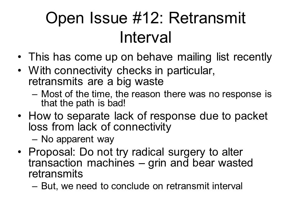 Open Issue #12: Retransmit Interval This has come up on behave mailing list recently With connectivity checks in particular, retransmits are a big was