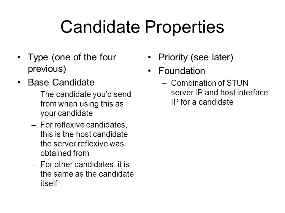 Candidate Properties Type (one of the four previous) Base Candidate –The candidate youd send from when using this as your candidate –For reflexive can
