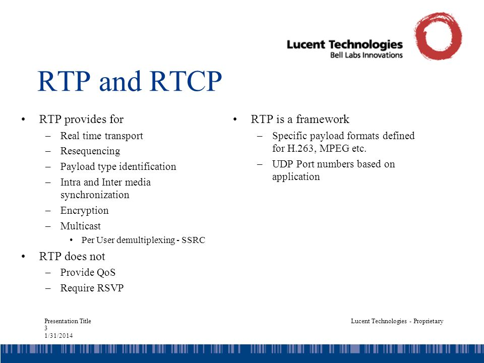 Presentation Title 3 1/31/2014 Lucent Technologies - Proprietary RTP and RTCP RTP provides for –Real time transport –Resequencing –Payload type identification –Intra and Inter media synchronization –Encryption –Multicast Per User demultiplexing - SSRC RTP does not –Provide QoS –Require RSVP RTP is a framework –Specific payload formats defined for H.263, MPEG etc.