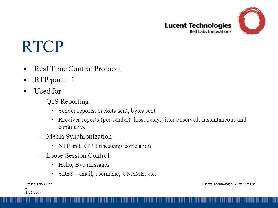 Presentation Title 4 1/31/2014 Lucent Technologies - Proprietary RTCP Real Time Control Protocol RTP port + 1 Used for –QoS Reporting Sender reports: packets sent, bytes sent Receiver reports (per sender): loss, delay, jitter observed; instantaneous and cumulative –Media Synchronization NTP and RTP Timestamp correlation –Loose Session Control Hello, Bye messages SDES - email, username, CNAME, etc.