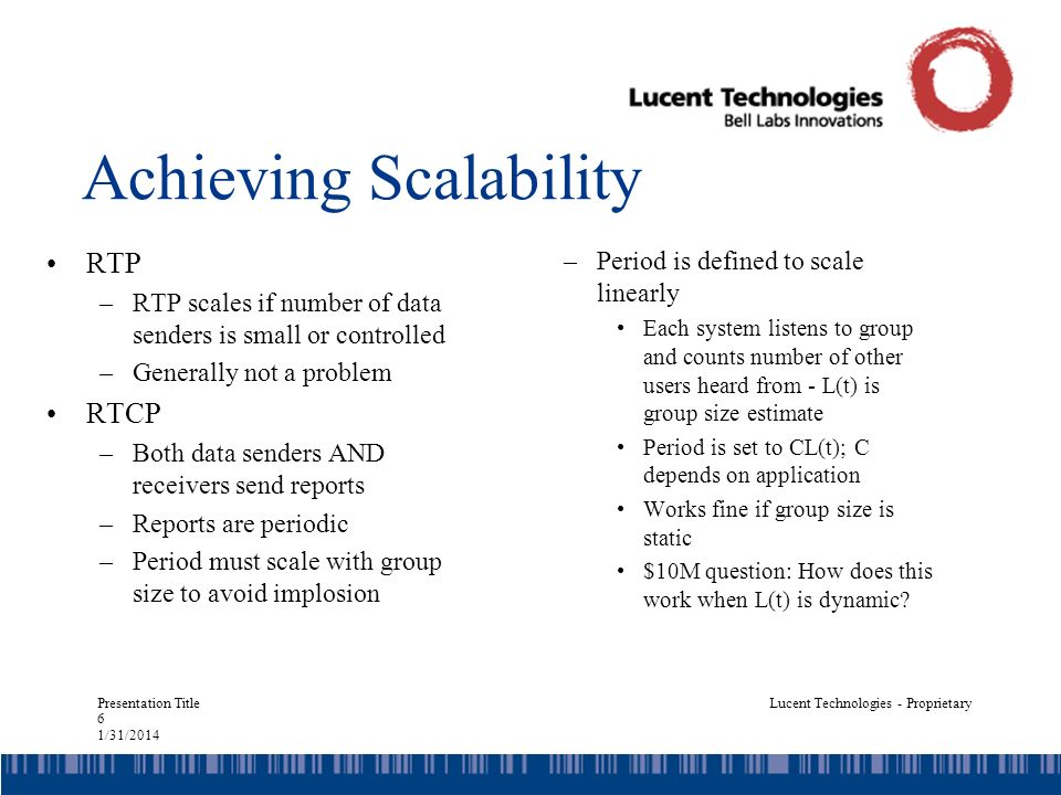 Presentation Title 17 1/31/2014 Lucent Technologies - Proprietary State Storage Problem: –Must maintain group size estimate –To distinguish new users from old, must maintain SSRC list for all users –In a group of thousands, can be problematic Solution: –Dynamic sampling –Given memory size M, store all SSRC until memory full –Discard all SSRC with MSB=1 (roughly 1/2) –Sample probability is 2 -k –Group size estimate is N s 2 k