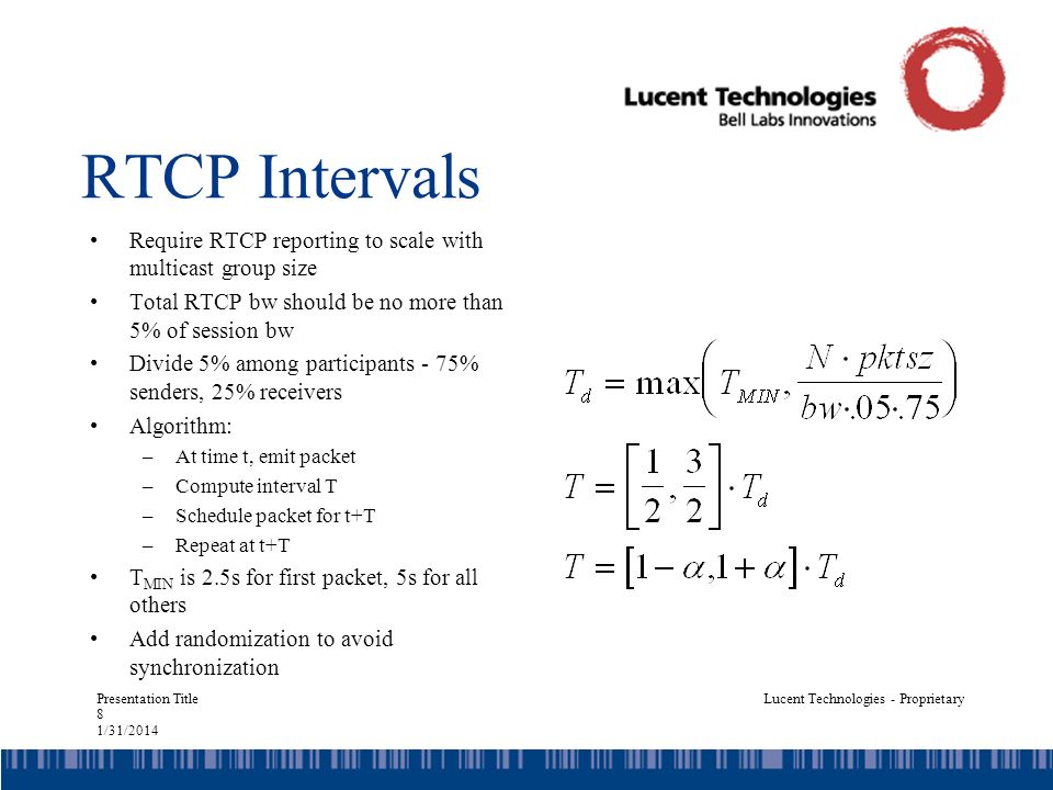 Presentation Title 8 1/31/2014 Lucent Technologies - Proprietary RTCP Intervals Require RTCP reporting to scale with multicast group size Total RTCP bw should be no more than 5% of session bw Divide 5% among participants - 75% senders, 25% receivers Algorithm: –At time t, emit packet –Compute interval T –Schedule packet for t+T –Repeat at t+T T MIN is 2.5s for first packet, 5s for all others Add randomization to avoid synchronization