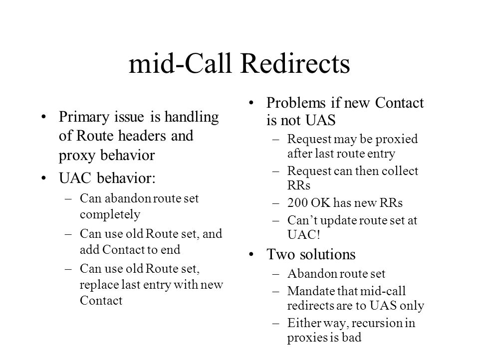 mid-Call Redirects Primary issue is handling of Route headers and proxy behavior UAC behavior: –Can abandon route set completely –Can use old Route set, and add Contact to end –Can use old Route set, replace last entry with new Contact Problems if new Contact is not UAS –Request may be proxied after last route entry –Request can then collect RRs –200 OK has new RRs –Cant update route set at UAC.