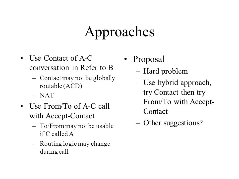 Approaches Use Contact of A-C conversation in Refer to B –Contact may not be globally routable (ACD) –NAT Use From/To of A-C call with Accept-Contact –To/From may not be usable if C called A –Routing logic may change during call Proposal –Hard problem –Use hybrid approach, try Contact then try From/To with Accept- Contact –Other suggestions?