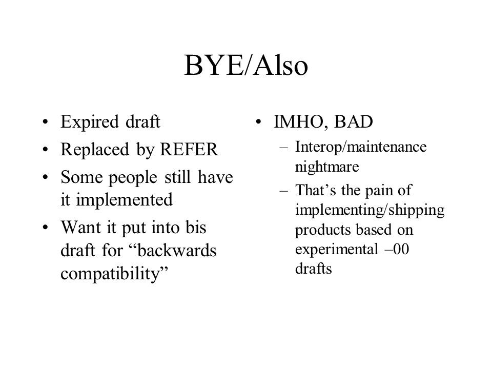 BYE/Also Expired draft Replaced by REFER Some people still have it implemented Want it put into bis draft for backwards compatibility IMHO, BAD –Interop/maintenance nightmare –Thats the pain of implementing/shipping products based on experimental –00 drafts