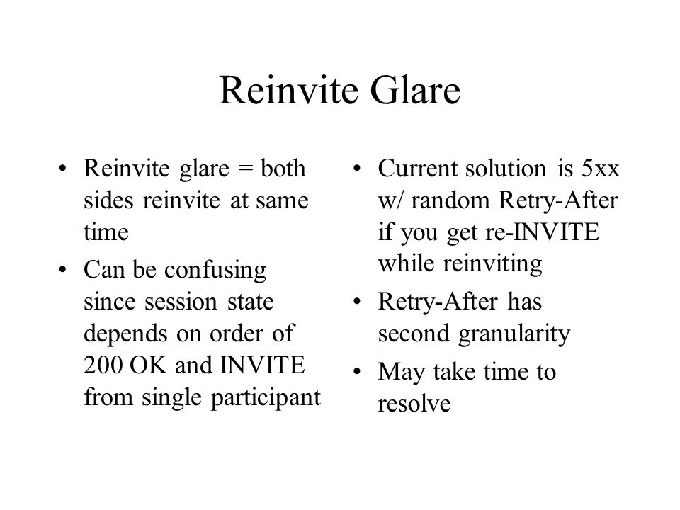 Reinvite Glare Reinvite glare = both sides reinvite at same time Can be confusing since session state depends on order of 200 OK and INVITE from single participant Current solution is 5xx w/ random Retry-After if you get re-INVITE while reinviting Retry-After has second granularity May take time to resolve