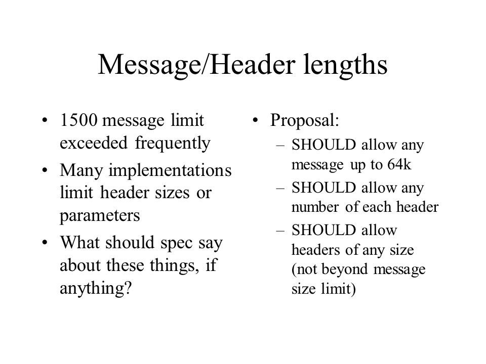 Message/Header lengths 1500 message limit exceeded frequently Many implementations limit header sizes or parameters What should spec say about these things, if anything.