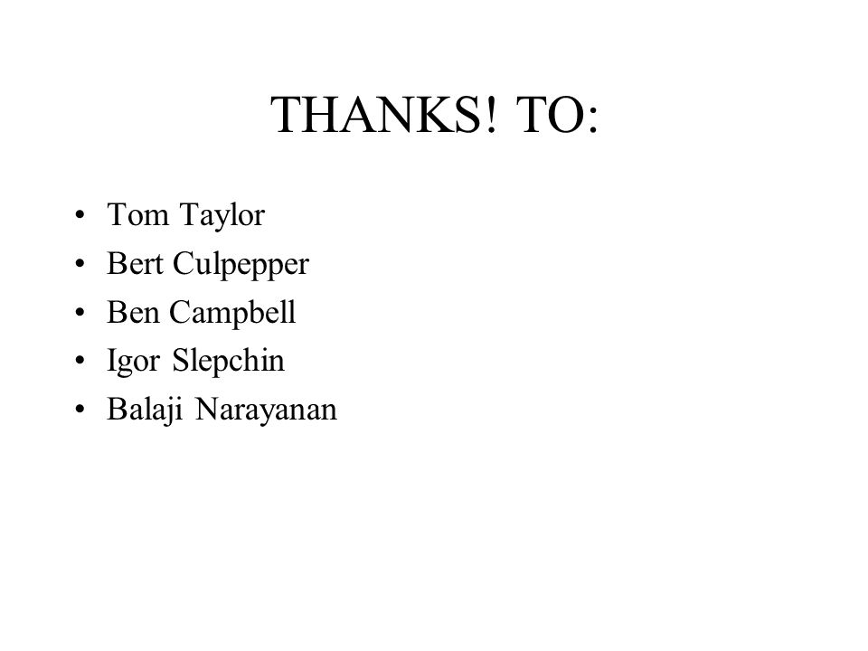 THANKS! TO: Tom Taylor Bert Culpepper Ben Campbell Igor Slepchin Balaji Narayanan