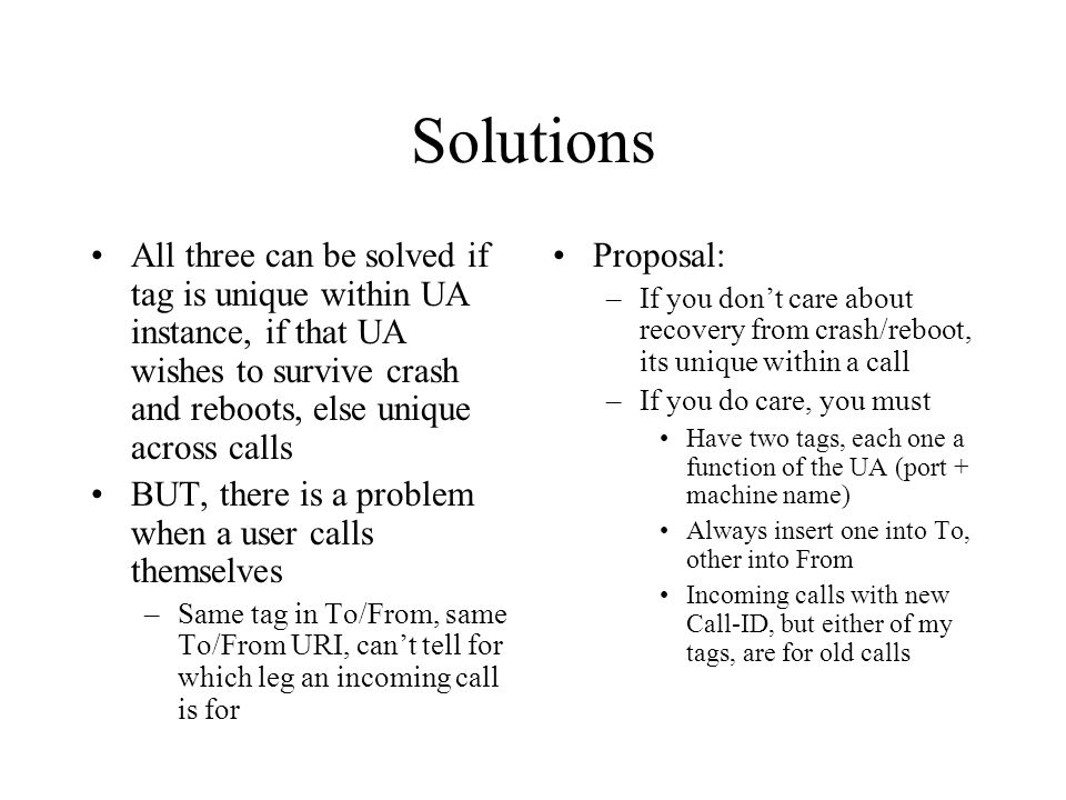 Solutions All three can be solved if tag is unique within UA instance, if that UA wishes to survive crash and reboots, else unique across calls BUT, there is a problem when a user calls themselves –Same tag in To/From, same To/From URI, cant tell for which leg an incoming call is for Proposal: –If you dont care about recovery from crash/reboot, its unique within a call –If you do care, you must Have two tags, each one a function of the UA (port + machine name) Always insert one into To, other into From Incoming calls with new Call-ID, but either of my tags, are for old calls