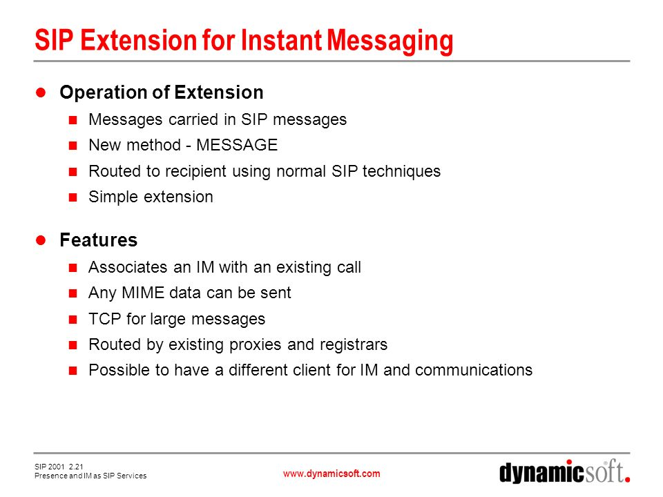 www.dynamicsoft.com SIP 2001 2.21 Presence and IM as SIP Services SIP Extension for Instant Messaging Operation of Extension Messages carried in SIP messages New method - MESSAGE Routed to recipient using normal SIP techniques Simple extension Features Associates an IM with an existing call Any MIME data can be sent TCP for large messages Routed by existing proxies and registrars Possible to have a different client for IM and communications