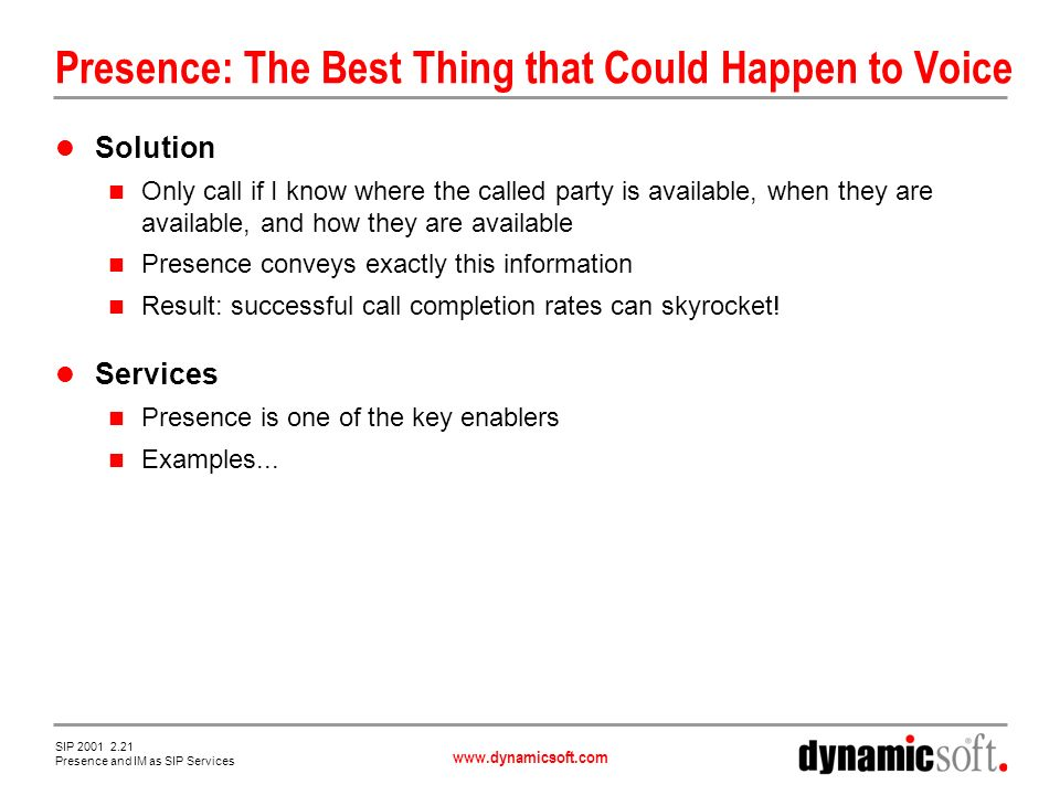 www.dynamicsoft.com SIP 2001 2.21 Presence and IM as SIP Services Presence: The Best Thing that Could Happen to Voice Solution Only call if I know where the called party is available, when they are available, and how they are available Presence conveys exactly this information Result: successful call completion rates can skyrocket.