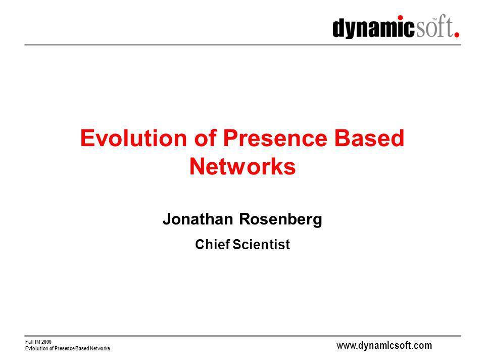 www.dynamicsoft.com Fall IM 2000 Evfolution of Presence Based Networks Evolution of Presence Based Networks Jonathan Rosenberg Chief Scientist
