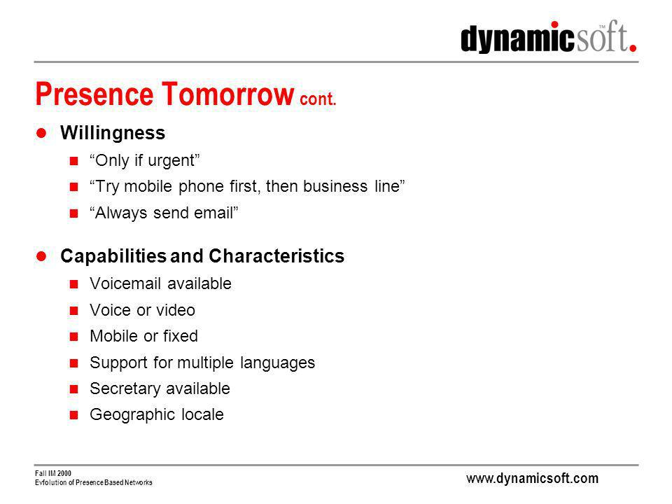 www.dynamicsoft.com Fall IM 2000 Evfolution of Presence Based Networks Presence Tomorrow cont. Willingness Only if urgent Try mobile phone first, then