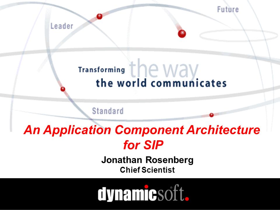 www.dynamicsoft.com SIP 2001 2.23.01 APIs for Next-Generation Service Creation Building Complex Applications is Hard Auto-Conference Application Procedure Enter email addresses into a web form (1) Application subscribes to users (2) Notifications come as users come and go When all online, application sends each an IM For PSTN only users, it calls them and asks if now is OK Users indicate if now is OK Web click for PC users Say yes for phone users If now is good with everyone, the users are dropped into a conference call (3,4) Presence HTTP SIP Calls Application Server Conference Server Presence Server 1 2 4 3