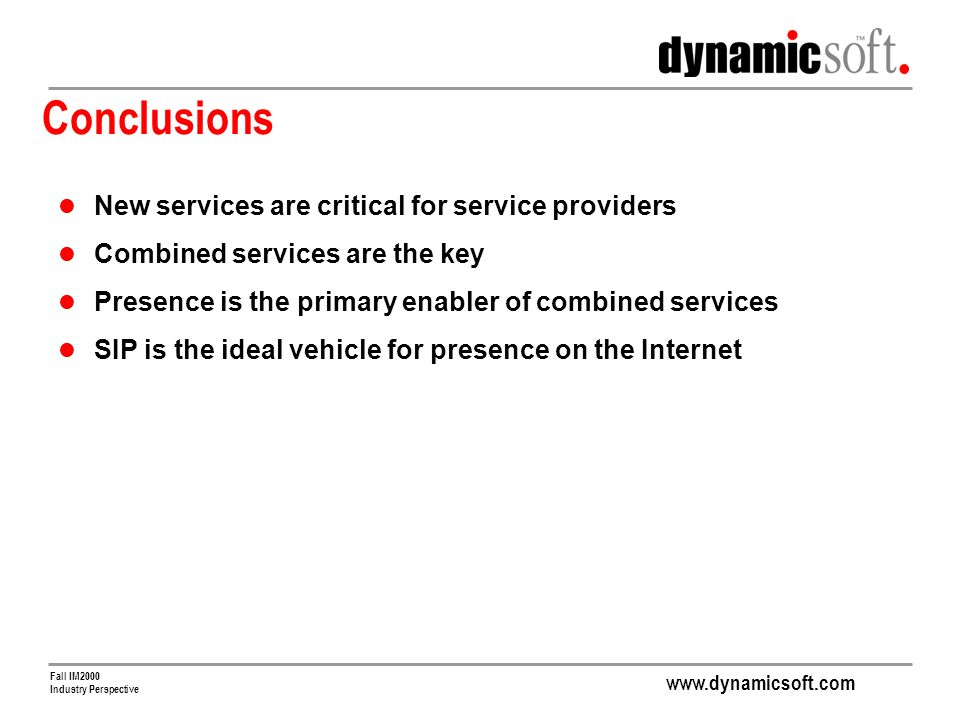 www.dynamicsoft.com Fall IM2000 Industry Perspective Conclusions New services are critical for service providers Combined services are the key Presence is the primary enabler of combined services SIP is the ideal vehicle for presence on the Internet