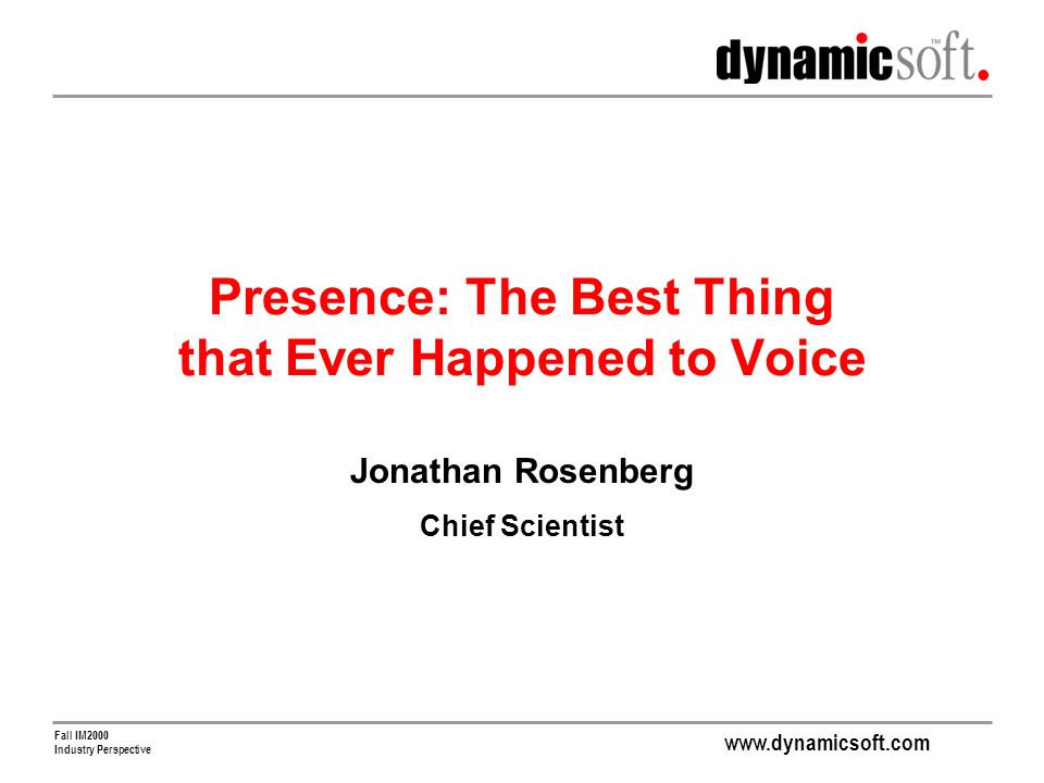 www.dynamicsoft.com Fall IM2000 Industry Perspective Presence: The Best Thing that Ever Happened to Voice Jonathan Rosenberg Chief Scientist
