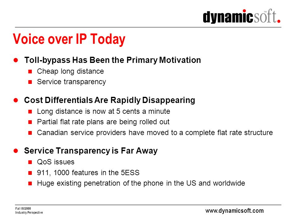 www.dynamicsoft.com Fall IM2000 Industry Perspective Voice over IP Today Toll-bypass Has Been the Primary Motivation Cheap long distance Service transparency Cost Differentials Are Rapidly Disappearing Long distance is now at 5 cents a minute Partial flat rate plans are being rolled out Canadian service providers have moved to a complete flat rate structure Service Transparency is Far Away QoS issues 911, 1000 features in the 5ESS Huge existing penetration of the phone in the US and worldwide