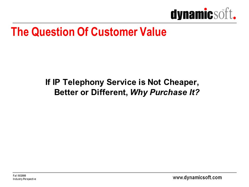 www.dynamicsoft.com Fall IM2000 Industry Perspective The Question Of Customer Value If IP Telephony Service is Not Cheaper, Better or Different, Why Purchase It