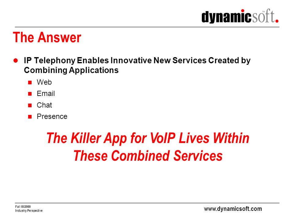 www.dynamicsoft.com Fall IM2000 Industry Perspective The Answer IP Telephony Enables Innovative New Services Created by Combining Applications Web Email Chat Presence The Killer App for VoIP Lives Within These Combined Services