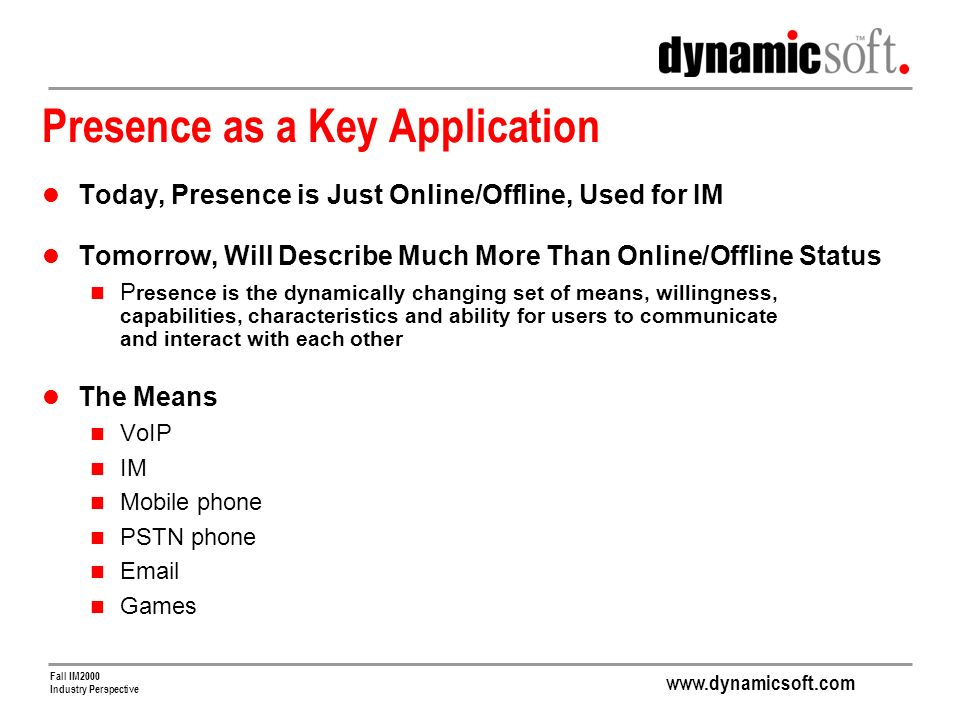 www.dynamicsoft.com Fall IM2000 Industry Perspective Presence as a Key Application Today, Presence is Just Online/Offline, Used for IM Tomorrow, Will Describe Much More Than Online/Offline Status P resence is the dynamically changing set of means, willingness, capabilities, characteristics and ability for users to communicate and interact with each other The Means VoIP IM Mobile phone PSTN phone Email Games