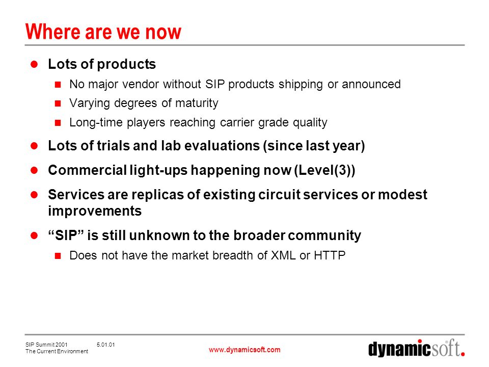 www.dynamicsoft.com SIP Summit 2001 5.01.01 The Current Environment Where are we now Lots of products No major vendor without SIP products shipping or announced Varying degrees of maturity Long-time players reaching carrier grade quality Lots of trials and lab evaluations (since last year) Commercial light-ups happening now (Level(3)) Services are replicas of existing circuit services or modest improvements SIP is still unknown to the broader community Does not have the market breadth of XML or HTTP