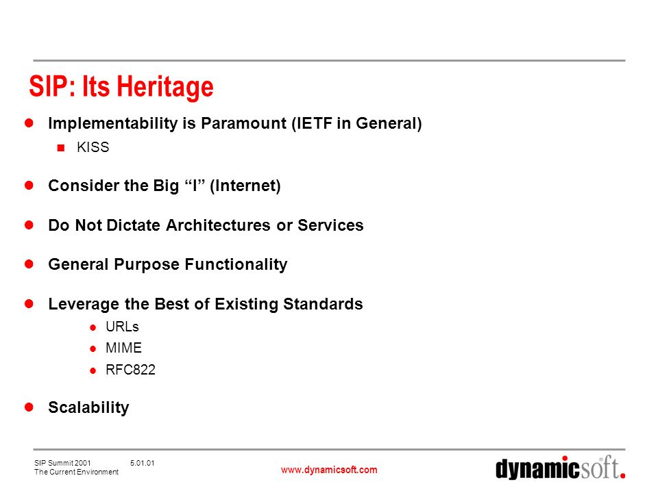 www.dynamicsoft.com SIP Summit 2001 5.01.01 The Current Environment SIP: Its Heritage Implementability is Paramount (IETF in General) KISS Consider the Big I (Internet) Do Not Dictate Architectures or Services General Purpose Functionality Leverage the Best of Existing Standards URLs MIME RFC822 Scalability