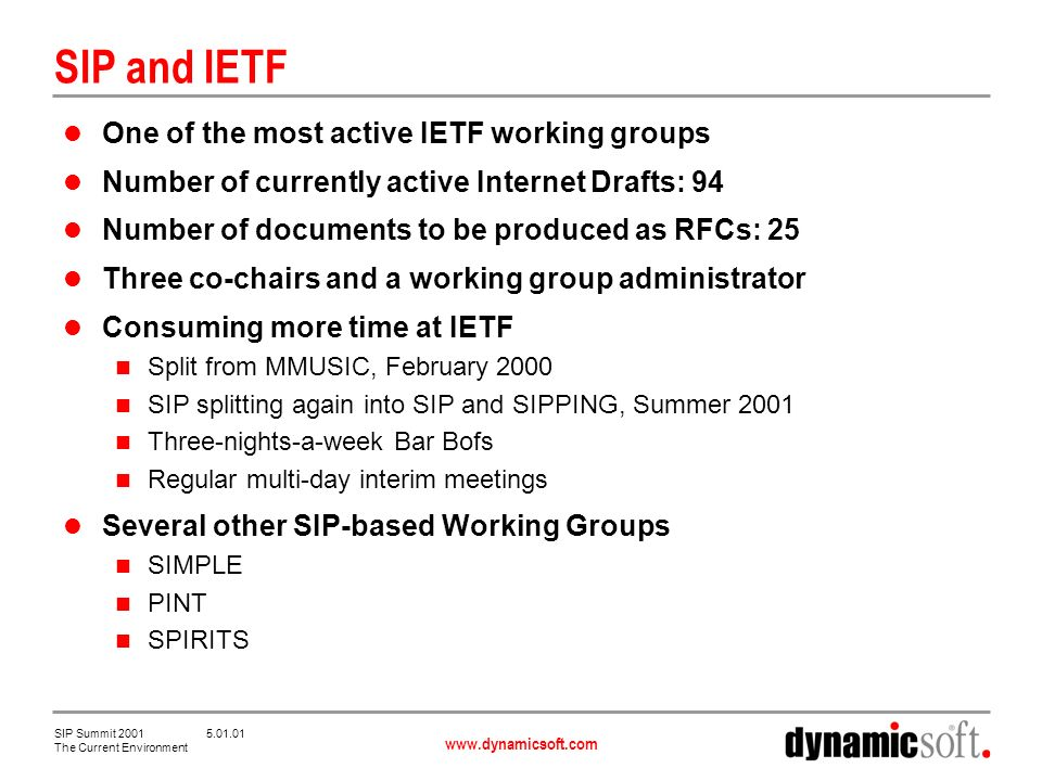 www.dynamicsoft.com SIP Summit 2001 5.01.01 The Current Environment SIP and IETF One of the most active IETF working groups Number of currently active Internet Drafts: 94 Number of documents to be produced as RFCs: 25 Three co-chairs and a working group administrator Consuming more time at IETF Split from MMUSIC, February 2000 SIP splitting again into SIP and SIPPING, Summer 2001 Three-nights-a-week Bar Bofs Regular multi-day interim meetings Several other SIP-based Working Groups SIMPLE PINT SPIRITS