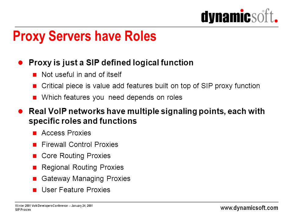 www.dynamicsoft.com Winter 2001 VoN Developers Conference -- January 24, 2001 SIP Proxies Proxy Servers have Roles Proxy is just a SIP defined logical