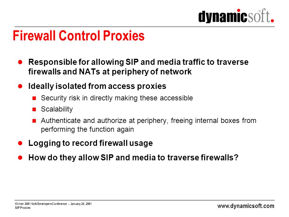 www.dynamicsoft.com Winter 2001 VoN Developers Conference -- January 24, 2001 SIP Proxies Firewall Control Proxies Responsible for allowing SIP and me