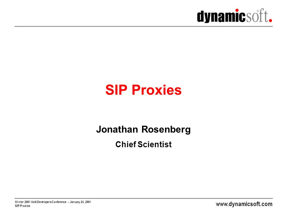 www.dynamicsoft.com Winter 2001 VoN Developers Conference -- January 24, 2001 SIP Proxies Routing Routing is one of the primary functions of a proxy Routing is one of the core services of a service provider Most general definition: Connecting users to the network services required for the session by selecting a next hop server to process the request Network Services Gateways POPs Application Platforms Media Servers Routing is best performed in a hierarchical fashion Scalability Ease of management Delegation Upgradability Isolation Many inputs to routing process Registration database Telephone routing prefixes TRIP and TRIP-GW Caller preferences External databases