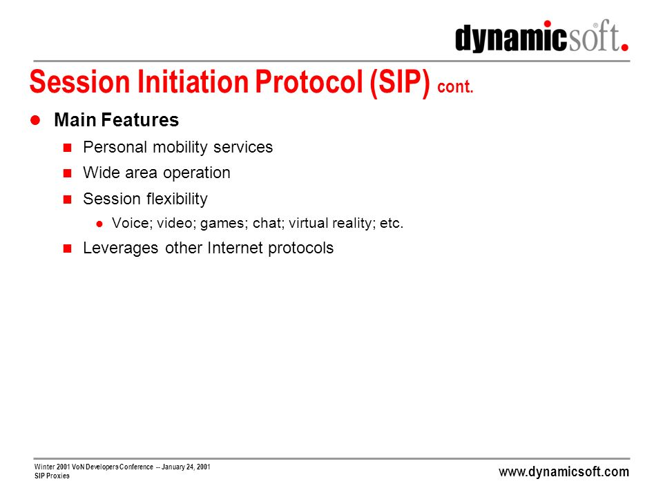 www.dynamicsoft.com Winter 2001 VoN Developers Conference -- January 24, 2001 SIP Proxies Getting SIP Through Firewalls Firewalls Typically Statically Configured to Let Traffic in/out of Specific Ports/Addresses SIP Itself Can Easily Be Let in/out Static port 5060 opened But SIP Signals Media Sessions, Usually RTP RTP Difficult to Isolate Uses dynamic UDP ports Not its own protocol No way to statelessly identify Therefore, Media Sessions Will Not Flow Through Firewall