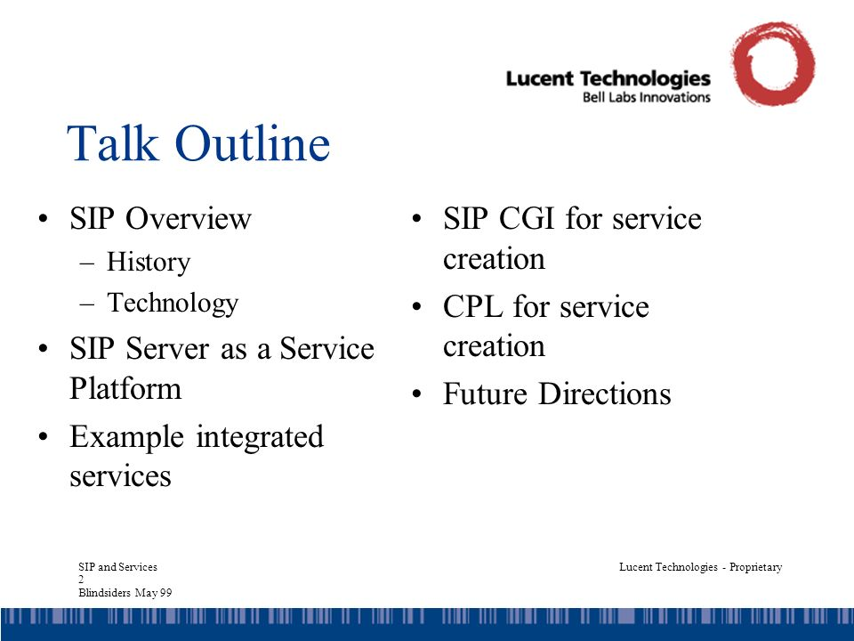 SIP and Services 33 Blindsiders May 99 Lucent Technologies - Proprietary Example Output INVITE sip:jdrosen@bell-labs.com SIP/2.0 To: sip:jdrosen@bell-labs.com From: sip:machine@bell-labs.com Call-ID: 10 Cseq: 0 INVITE Content-Length: 0 PROXY_REQUEST_TO sip:hgs@cs.columbia.edu SIP/2.0 Max-Forwards: SIP/2.0 180 Ringing User CGI_SCRIPT_COOKIE aoi988ans0naa SIP/2.0