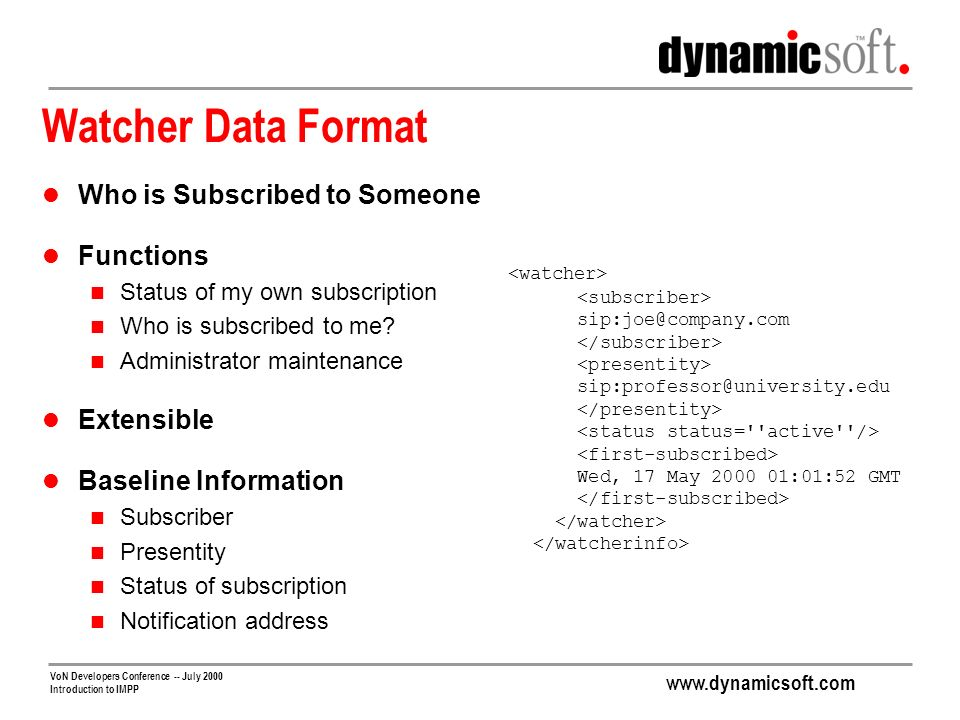 www.dynamicsoft.com VoN Developers Conference -- July 2000 Introduction to IMPP Watcher Data Format Who is Subscribed to Someone Functions Status of my own subscription Who is subscribed to me.