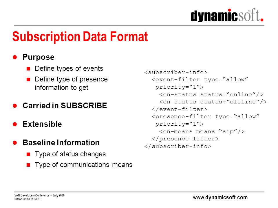 www.dynamicsoft.com VoN Developers Conference -- July 2000 Introduction to IMPP Subscription Data Format Purpose Define types of events Define type of presence information to get Carried in SUBSCRIBE Extensible Baseline Information Type of status changes Type of communications means <event-filter type=allow priority=1> <presence-filter type=allow priority=1>