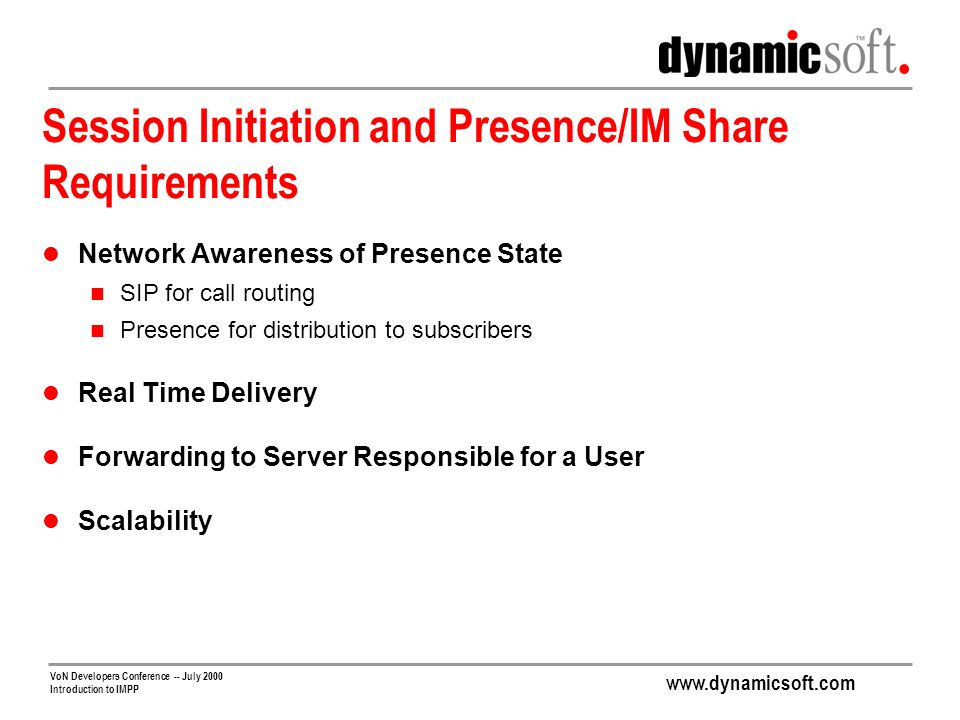 www.dynamicsoft.com VoN Developers Conference -- July 2000 Introduction to IMPP Session Initiation and Presence/IM Share Requirements Network Awareness of Presence State SIP for call routing Presence for distribution to subscribers Real Time Delivery Forwarding to Server Responsible for a User Scalability