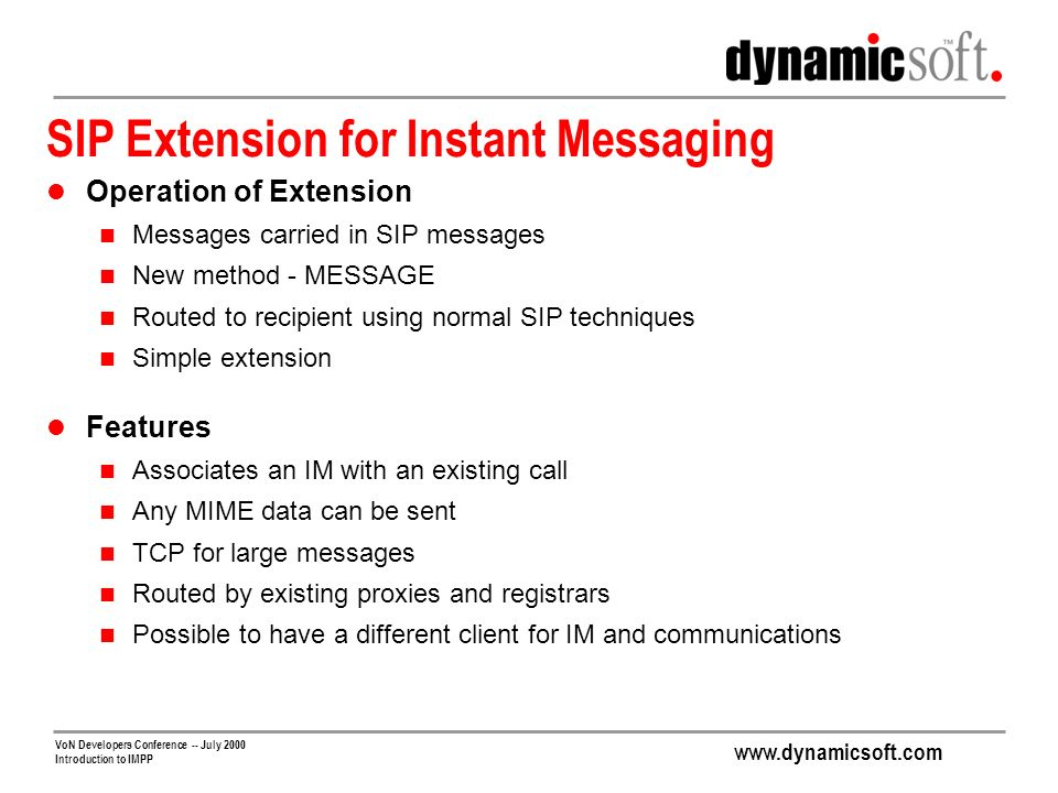 www.dynamicsoft.com VoN Developers Conference -- July 2000 Introduction to IMPP SIP Extension for Instant Messaging Operation of Extension Messages carried in SIP messages New method - MESSAGE Routed to recipient using normal SIP techniques Simple extension Features Associates an IM with an existing call Any MIME data can be sent TCP for large messages Routed by existing proxies and registrars Possible to have a different client for IM and communications