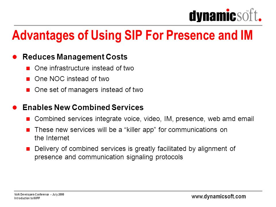 www.dynamicsoft.com VoN Developers Conference -- July 2000 Introduction to IMPP Advantages of Using SIP For Presence and IM Reduces Management Costs One infrastructure instead of two One NOC instead of two One set of managers instead of two Enables New Combined Services Combined services integrate voice, video, IM, presence, web amd email These new services will be a killer app for communications on the Internet Delivery of combined services is greatly facilitated by alignment of presence and communication signaling protocols