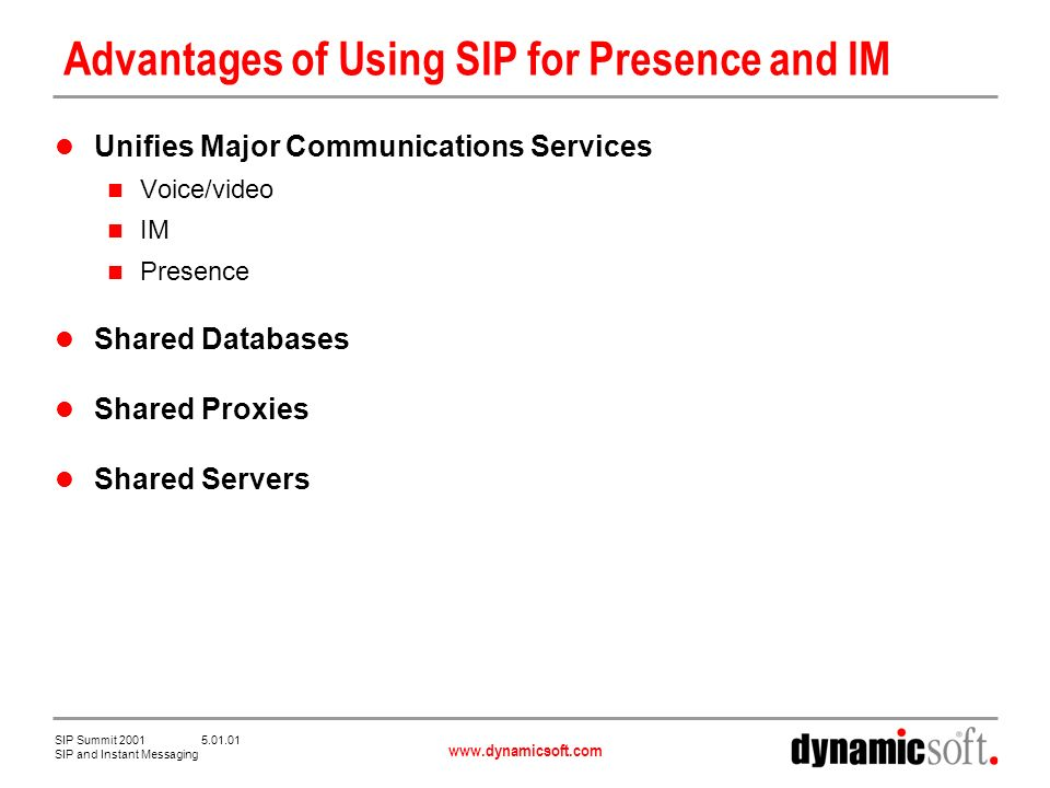 www.dynamicsoft.com SIP Summit 2001 5.01.01 SIP and Instant Messaging Advantages of Using SIP For Presence and IM Reduces Management Costs One infrastructure instead of two One NOC instead of two One set of managers instead of two Enables New Combined Services Combined services integrate voice, video, IM, presence, web and email These new services will be a killer app for communications on the Internet Delivery of combined services is greatly facilitated by alignment of presence and communication signaling protocols Applications will be the clients of presence, not people