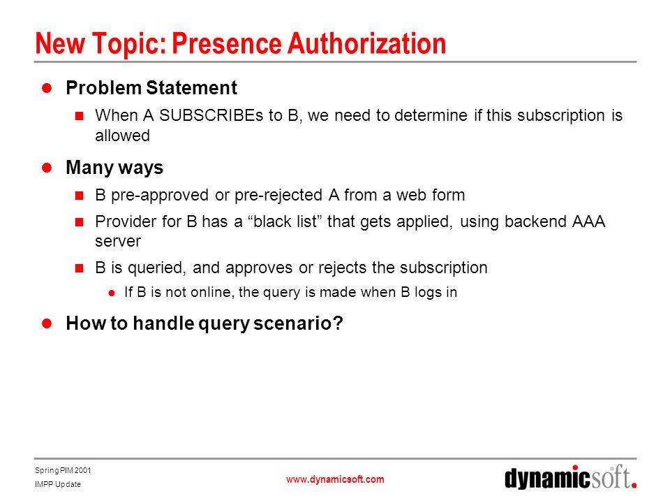 www.dynamicsoft.com Spring PIM 2001 IMPP Update New Topic: Presence Authorization Problem Statement When A SUBSCRIBEs to B, we need to determine if th