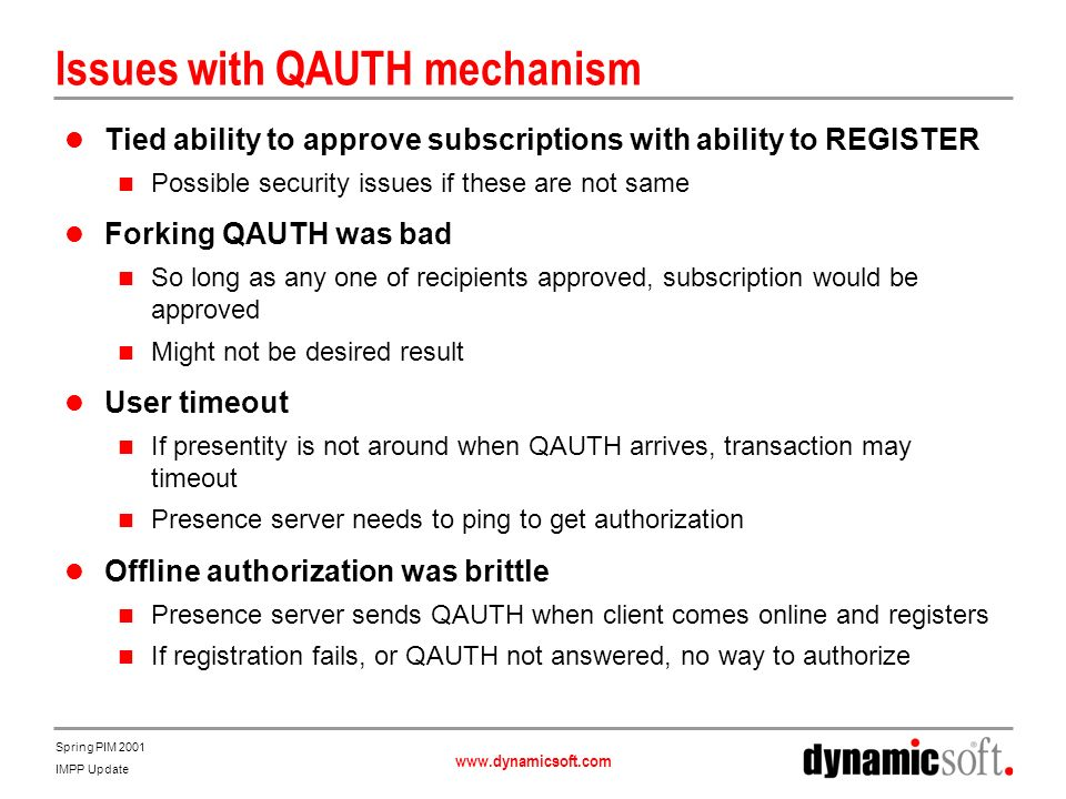 www.dynamicsoft.com Spring PIM 2001 IMPP Update Issues with QAUTH mechanism Tied ability to approve subscriptions with ability to REGISTER Possible security issues if these are not same Forking QAUTH was bad So long as any one of recipients approved, subscription would be approved Might not be desired result User timeout If presentity is not around when QAUTH arrives, transaction may timeout Presence server needs to ping to get authorization Offline authorization was brittle Presence server sends QAUTH when client comes online and registers If registration fails, or QAUTH not answered, no way to authorize