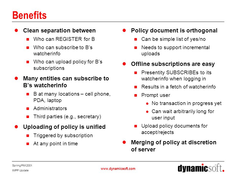 www.dynamicsoft.com Spring PIM 2001 IMPP Update Benefits Clean separation between Who can REGISTER for B Who can subscribe to Bs watcherinfo Who can upload policy for Bs subscriptions Many entities can subscribe to Bs watcherinfo B at many locations – cell phone, PDA, laptop Administrators Third parties (e.g., secretary) Uploading of policy is unified Triggered by subscription At any point in time Policy document is orthogonal Can be simple list of yes/no Needs to support incremental uploads Offline subscriptions are easy Presentity SUBSCRIBEs to its watcherinfo when logging in Results in a fetch of watcherinfo Prompt user No transaction in progress yet Can wait arbitrarily long for user input Upload policy documents for accept/rejects Merging of policy at discretion of server
