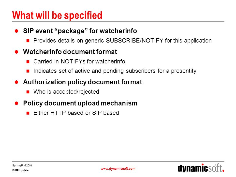 www.dynamicsoft.com Spring PIM 2001 IMPP Update What will be specified SIP event package for watcherinfo Provides details on generic SUBSCRIBE/NOTIFY for this application Watcherinfo document format Carried in NOTIFYs for watcherinfo Indicates set of active and pending subscribers for a presentity Authorization policy document format Who is accepted/rejected Policy document upload mechanism Either HTTP based or SIP based