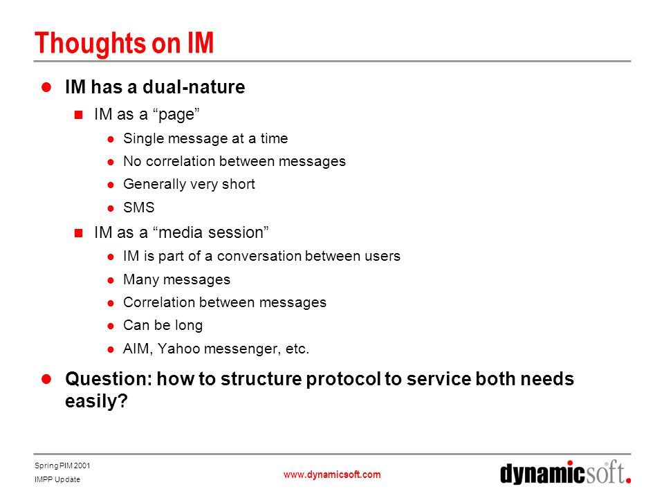 www.dynamicsoft.com Spring PIM 2001 IMPP Update Thoughts on IM IM has a dual-nature IM as a page Single message at a time No correlation between messa