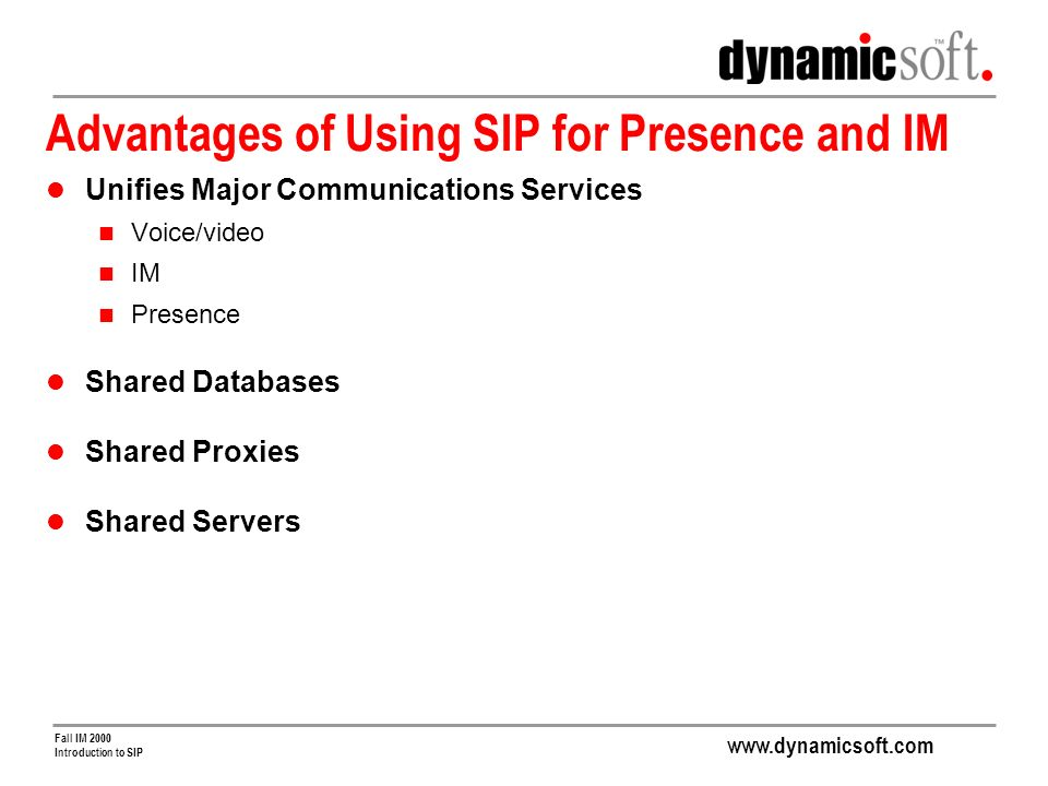 www.dynamicsoft.com Fall IM 2000 Introduction to SIP Advantages of Using SIP for Presence and IM Unifies Major Communications Services Voice/video IM Presence Shared Databases Shared Proxies Shared Servers