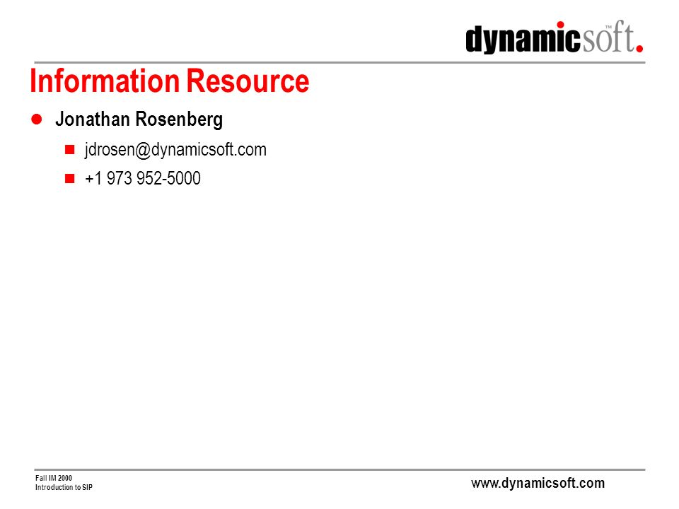www.dynamicsoft.com Fall IM 2000 Introduction to SIP Information Resource Jonathan Rosenberg jdrosen@dynamicsoft.com +1 973 952-5000