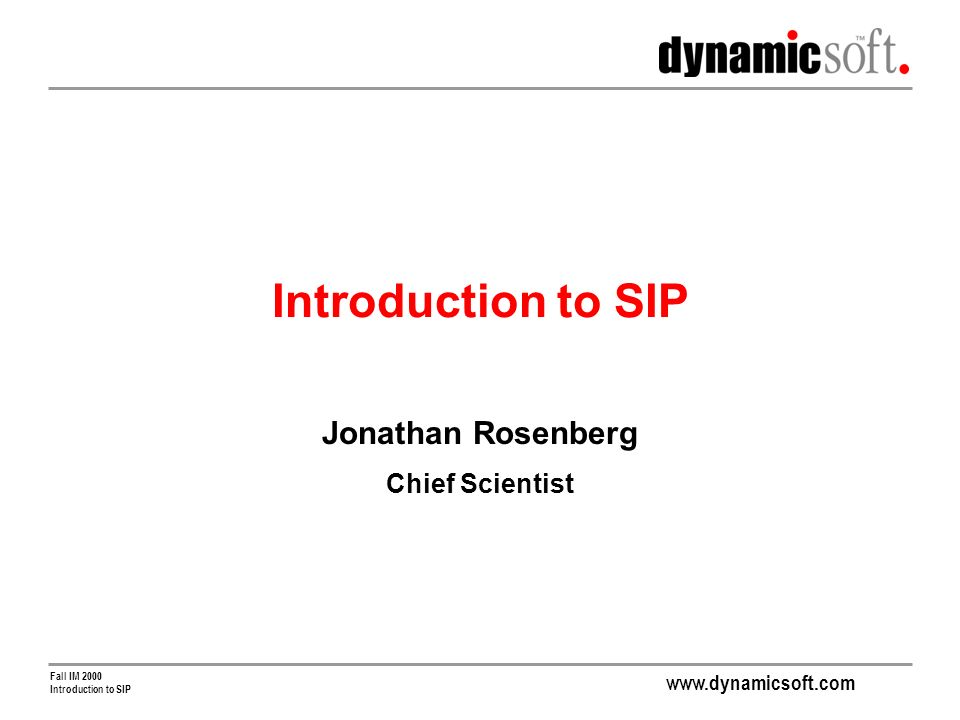 www.dynamicsoft.com Fall IM 2000 Introduction to SIP Jonathan Rosenberg Chief Scientist