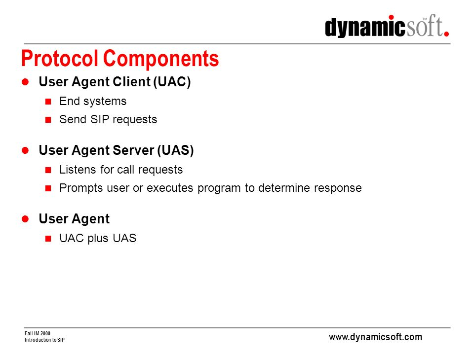 www.dynamicsoft.com Fall IM 2000 Introduction to SIP Protocol Components User Agent Client (UAC) End systems Send SIP requests User Agent Server (UAS) Listens for call requests Prompts user or executes program to determine response User Agent UAC plus UAS